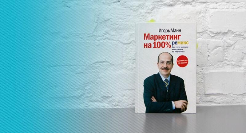 «Маркетинг на 100%. Ремикс. Как стать хорошим менеджером по маркетингу». Игорь Манн